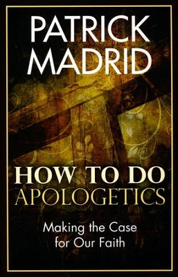How to do Apologetics: Making the Case for our Faith   -     By: Patrick Madrid