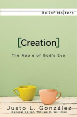 Creation: The Apple of God's Eye  -     Edited By: William H. Willimon     By: Justo L. Gonzalez
