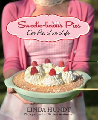 Sweetie-Licious Pies: Eat Pie, Love Life  -     By: Linda Hundt