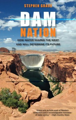 Dam Nation: How Water Shaped the West and Will Determine Its Future  -     By: Stephen Grace