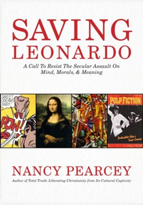 Saving Leonardo: A Call to Resist the Secular Assault on  Mind, Morals, and Meaning  -     By: Nancy Pearcey