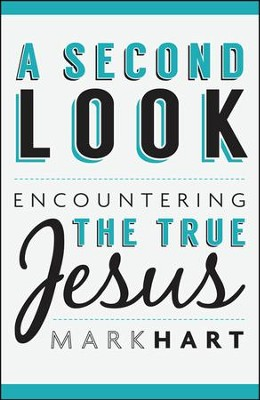 A Second Look: Encountering the True Jesus   -     By: Mark Hart