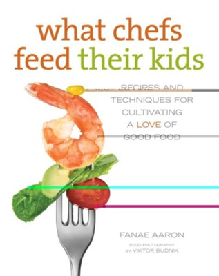 What Chefs Feed Their Kids: Recipes and Techniques for Cultivating a Love of Good Food  -     By: Fanae Aaron