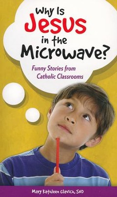 Why is Jesus in the Microwave?: Funny Stories from Catholic Classrooms  -     By: Mary Kathleen Glavich