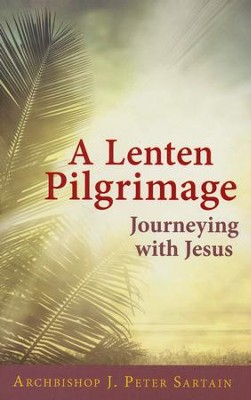 A Lenten Pilgrimage: Journeying with Jesus  -     By: Archbishop J. Peter Sartain