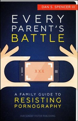 Every Parent's Battle: A Family Guide to Resisting Pornography  -     By: Dan S. Spencer III