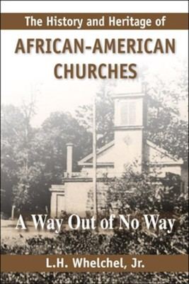 History and Heritage of African American Churches: A Way Out of No Way  -     By: L.H. Whelchel