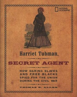 Harriet Tubman, Secret Agent: How Daring Slaves and Free Blacks Spied for the Union During the Civil War  -     By: Thomas B. Allen