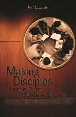 Making Disciples in the Twenty-First Century Church: How the Cell-Based Church Shapes Followers of Jesus  -     By: Joel Comiskey