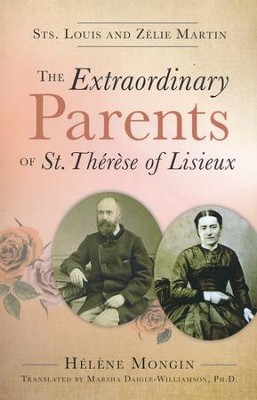 The Extraordinary Parents of St. Therese of Lisieux Sts. Louis and Zelie Martin  -     By: Helene Mongin