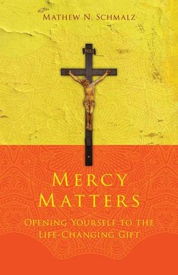 Mercy Matters: Opening Yourself to the Life-Changing Gift  -     By: Mathew N. Schmalz