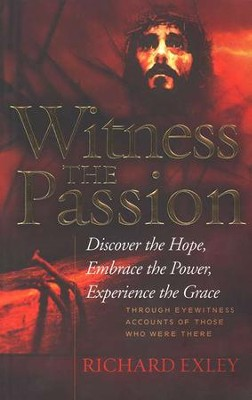 Witness the Passion: Discover the Hope, Embrace the Power, Experience the Grace  -     By: Richard Exley