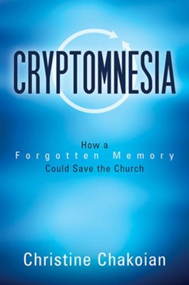 Cryptomnesia: How a Forgotten Memory Could Save the Church  -     By: Christine Chakoian