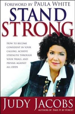 Stand Strong: How to Become Confident in Your Calling, Achieve Strength Through Your Trials, and Prevail  -     By: Judy Jacobs