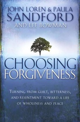 Choosing Forgiveness: Turning from Guilt, Bitterness, and Resentment Towards a Life of Wholeness and Peace  -     By: John Loren Sandford, Paula Sandford