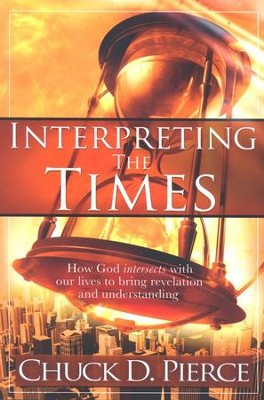 Interpreting the Times: How God Intersects with Our   Lives to Bring Revelation and Understanding  -     By: Chuck D. Pierce