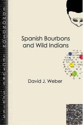 Spanish Bourbons and Wild Indians  -     By: David J. Weber