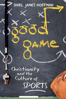Good Game: Christianity and the Culture of Sports  -     By: Shirl James Hoffman