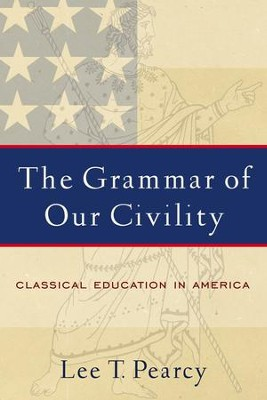 Grammar of Our Civility, The: Classical Education in America  -     By: Lee T. Pearcy