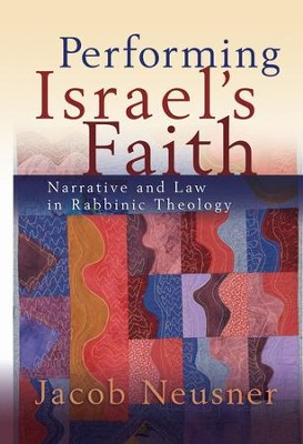 Performing Israel's Faith: Narrative and Law in Rabbinic Theology  -     By: Jacob Neusner
