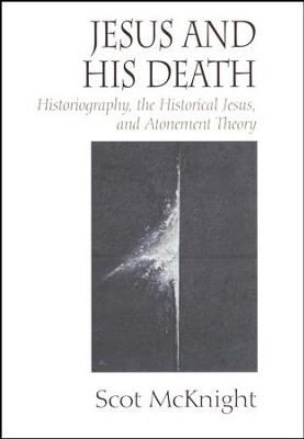 Jesus and His Death: Historiography, the Historical Jesus, and Atonement Theory  -     By: Scot McKnight