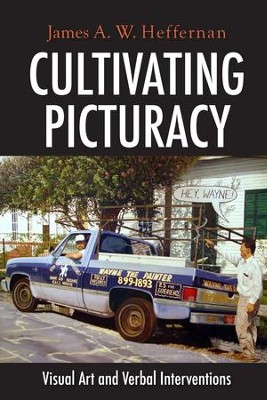 Cultivating Picturacy: Visual Art and Verbal Interventions  -     By: James A.W. Heffernan