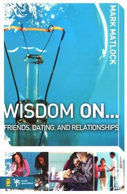 Wisdom on . . . Friends, Dating, and Relationships   -     By: Mark Matlock