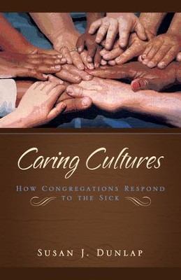 Caring Cultures: How Congregations Respond to the Sick  -     By: Susan J. Dunlap