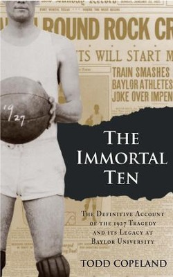 The Immortal Ten: The Definitive Account of the 1927 Tragedy and Its Legacy at Baylor University  -     By: Todd Copeland