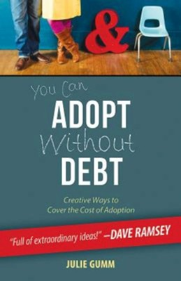 You Can Adopt Without Debt: Creative Ways to Cover the Cost of Adoption  -     By: Julie Gumm