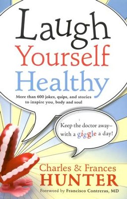Laugh Yourself Healthy: Keep The Doctor Away- With A Giggle a Day!  -     By: Charles Hunter, Frances Hunter