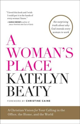 A Woman's Place: A Christian Vision for Your Calling in the Office, the Home, and the World  -     By: Katelyn Beaty