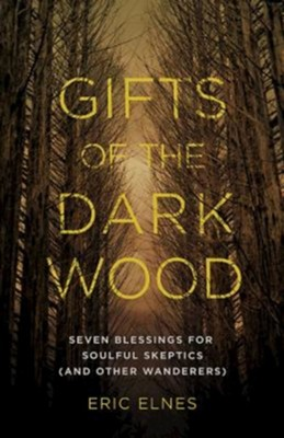 Gifts of the Dark Wood: Seven Blessings for Soulful Skeptics (and Other Wanderers)  -     By: Eric Elnes