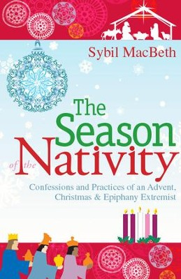The Season of the Nativity: Confessions and Practices of an Advent, Christmas & Epiphany Extremist - eBook  -     By: Sybil MacBeth