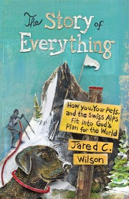 The Story of Everything: How You, Your Pets, and the Swiss Alps Fit into God's Plan for the World - eBook  -     By: Jared C. Wilson
