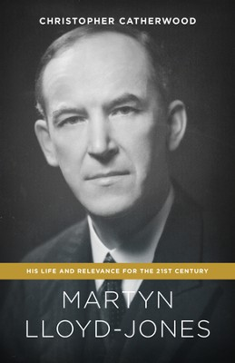 Martyn Lloyd-Jones: His Life and Relevance for the 21st Century - eBook  -     By: Christopher Catherwood