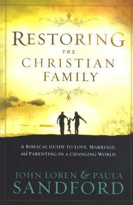 Restoring The Christian Family: A Biblical Guide to   Love, Marriage, and Parenting in a Changing World  -     By: John L. Sandford