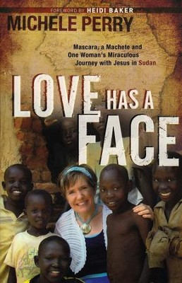Love Has a Face: Mascara, a Machete, and One Woman's Miraculous Journey with Jesus in Sudan  -     By: Michele Perry