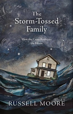 The Storm-Tossed Family: How the Cross Reshapes the Home  -     By: Dr. Russell Moore