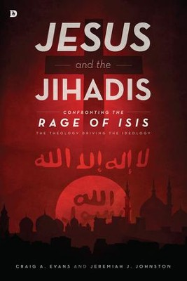 Jesus and the Jihadis: Confronting the Rage of ISIS: The Theology Driving the Ideology - eBook  -     By: Craig Evans, Jeremiah Johnston