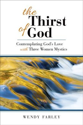 The Thirst of God: Contemplating God's Love with Three Women Mystics - eBook  -     By: Wendy Farley