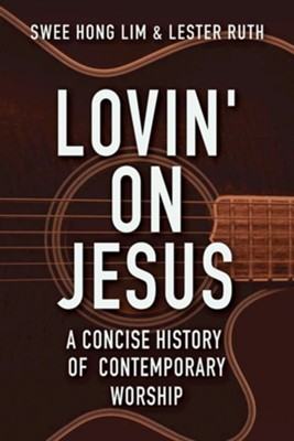 Lovin' on Jesus: A Concise History of Contemporary Worship  -     By: Swee Hong Lim, Lester Ruth