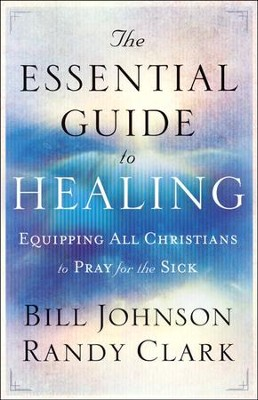 The Essential Guide to Healing  -     By: Bill Johnson, Randy Clark