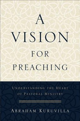 A Vision for Preaching: Understanding the Heart of Pastoral Ministry - eBook  -     By: Abraham Kuruvilla