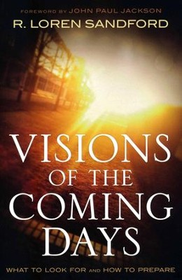 Visions of the Coming Days: What to Look For and How to Prepare  -     By: R. Loren Sandford