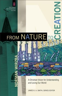 From Nature to Creation (The Church and Postmodern Culture): A Christian Vision for Understanding and Loving Our World - eBook  -     By: Norman Wirzba