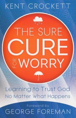 The Sure Cure for Worry: Learning to Trust God No Matter What Happens  -     By: Kent Crockett