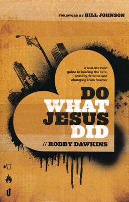 Do What Jesus Did: A Real-Life Field Guide to Healing the Sick, Routing Demons and Changing Lives Forever  -     By: Robby Dawkins