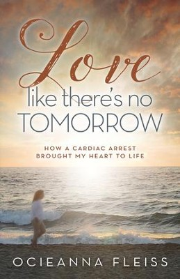Love Like There's No Tomorrow: How a Cardiac Arrest Brought My Heart to Life - eBook  -     By: Ocieanna Fleiss