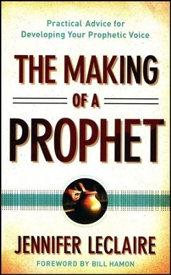 The Making of a Prophet: Practical Advice for Developing Your Prophetic Voice  -     By: Jennifer LeClaire
